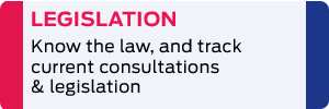 Legislation: Know the law & track current consultations & legislation