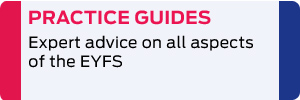 Practice Guides: Expert advice on all aspects of the EYFS